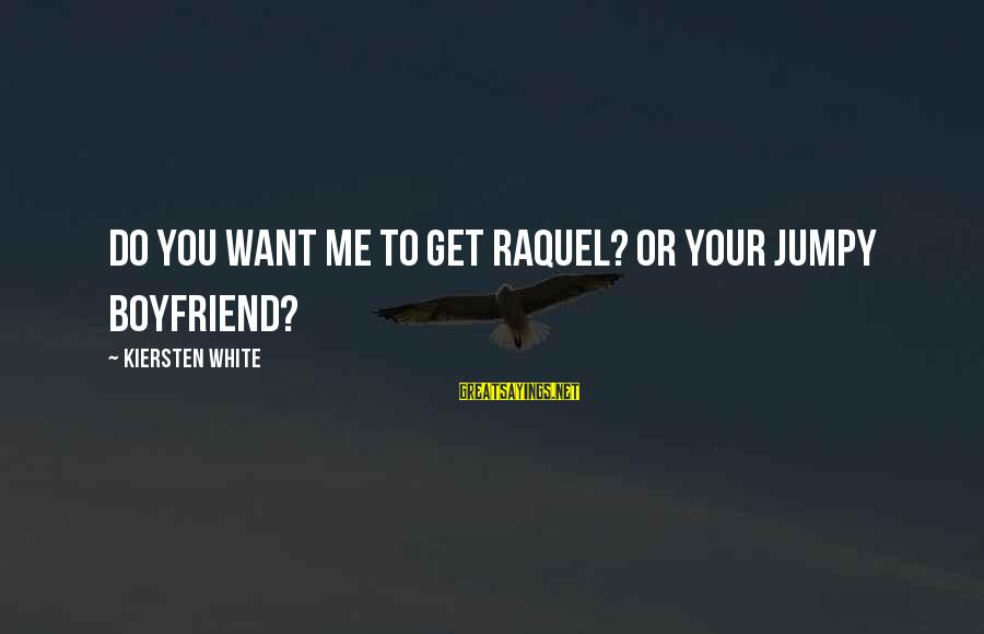 Raquel's Sayings By Kiersten White: Do you want me to get Raquel? Or your jumpy boyfriend?