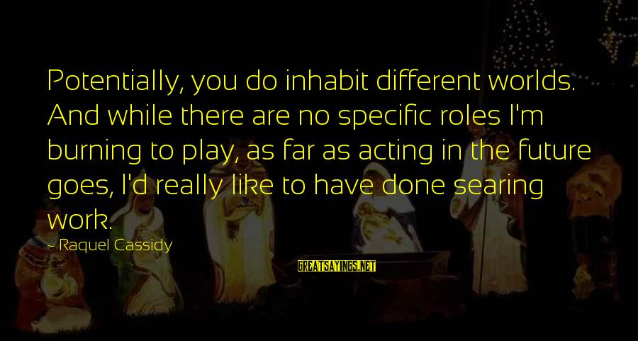 Raquel's Sayings By Raquel Cassidy: Potentially, you do inhabit different worlds. And while there are no specific roles I'm burning