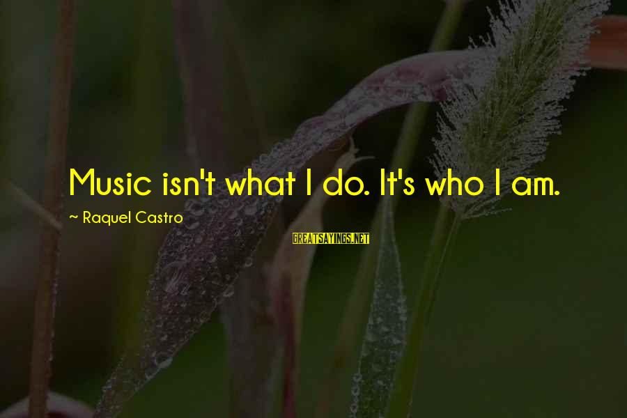 Raquel's Sayings By Raquel Castro: Music isn't what I do. It's who I am.