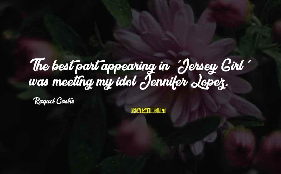 Raquel's Sayings By Raquel Castro: The best part appearing in 'Jersey Girl' was meeting my idol Jennifer Lopez.