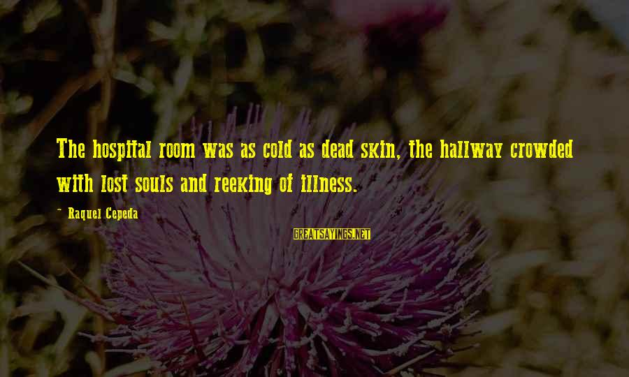 Raquel's Sayings By Raquel Cepeda: The hospital room was as cold as dead skin, the hallway crowded with lost souls