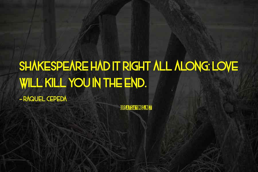 Raquel's Sayings By Raquel Cepeda: Shakespeare had it right all along: Love will kill you in the end.