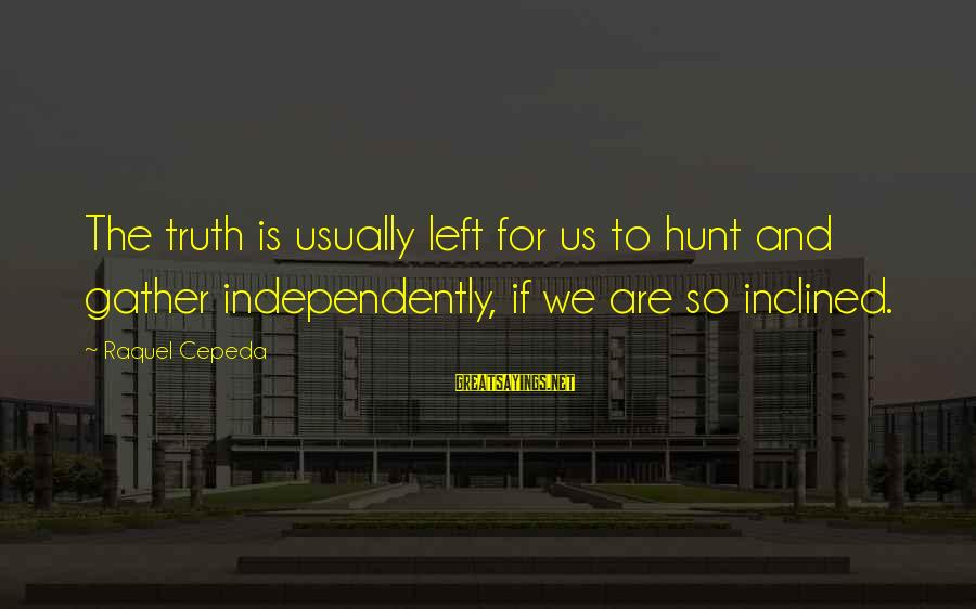 Raquel's Sayings By Raquel Cepeda: The truth is usually left for us to hunt and gather independently, if we are