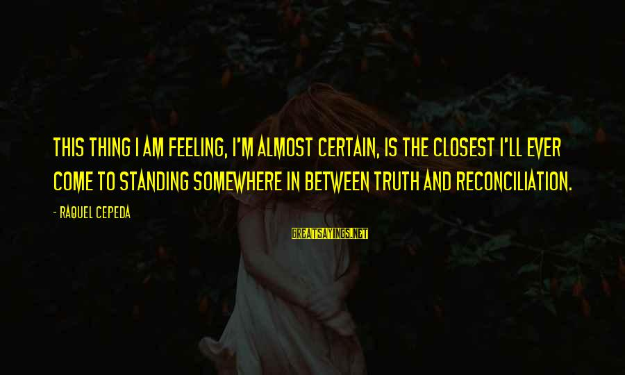 Raquel's Sayings By Raquel Cepeda: This thing I am feeling, I'm almost certain, is the closest I'll ever come to