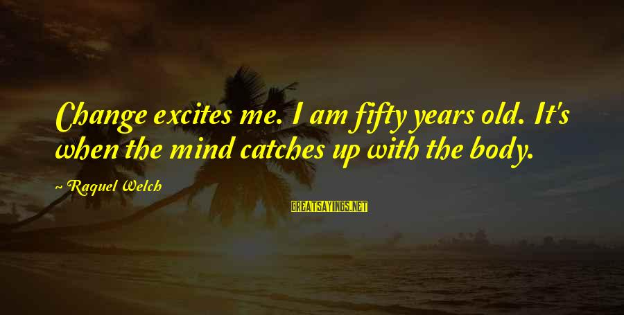 Raquel's Sayings By Raquel Welch: Change excites me. I am fifty years old. It's when the mind catches up with