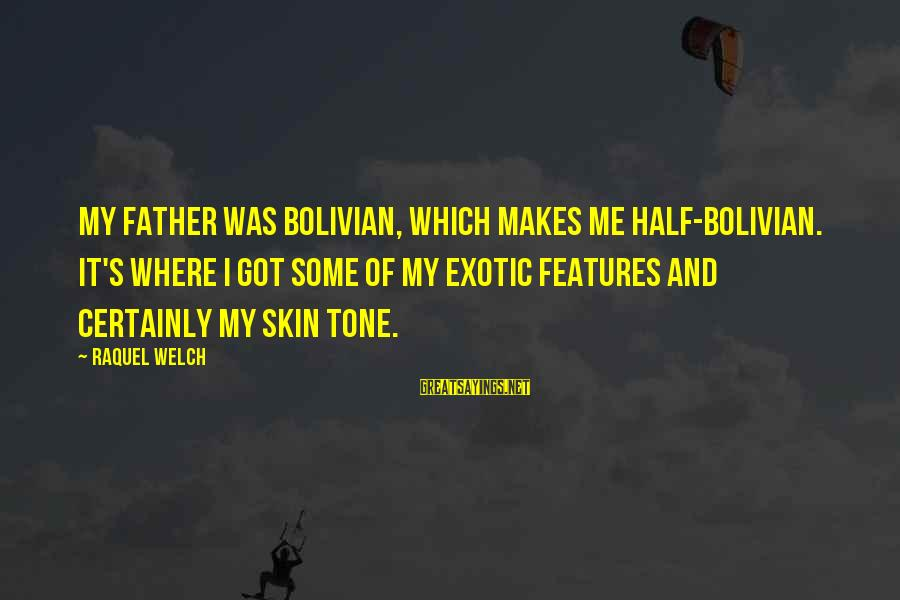 Raquel's Sayings By Raquel Welch: My father was Bolivian, which makes me half-Bolivian. It's where I got some of my