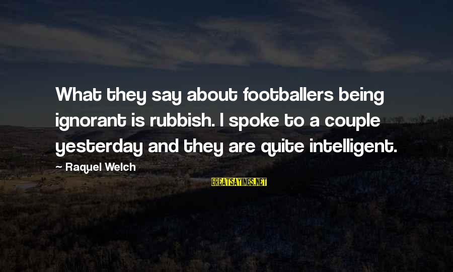 Raquel's Sayings By Raquel Welch: What they say about footballers being ignorant is rubbish. I spoke to a couple yesterday