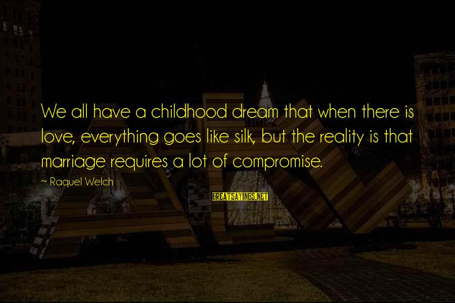 Raquel's Sayings By Raquel Welch: We all have a childhood dream that when there is love, everything goes like silk,