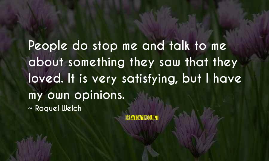 Raquel's Sayings By Raquel Welch: People do stop me and talk to me about something they saw that they loved.