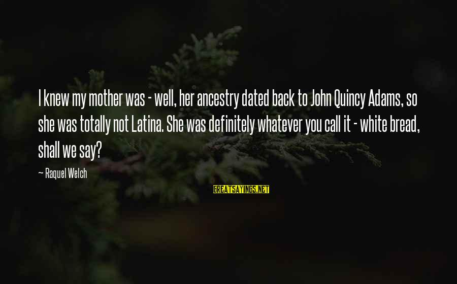 Raquel's Sayings By Raquel Welch: I knew my mother was - well, her ancestry dated back to John Quincy Adams,