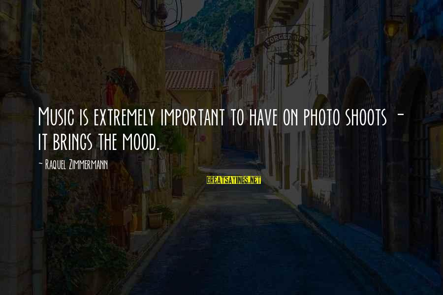 Raquel's Sayings By Raquel Zimmermann: Music is extremely important to have on photo shoots - it brings the mood.