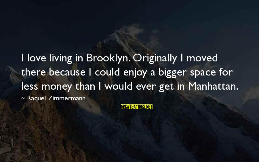 Raquel's Sayings By Raquel Zimmermann: I love living in Brooklyn. Originally I moved there because I could enjoy a bigger