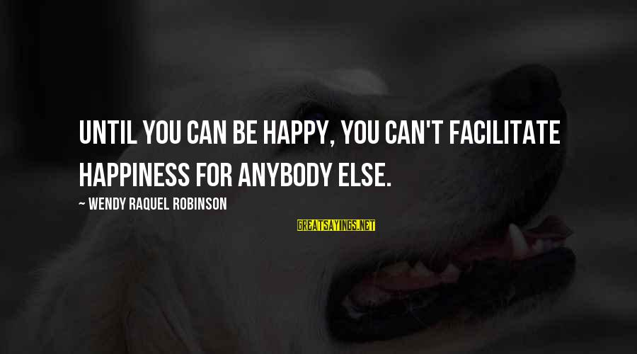 Raquel's Sayings By Wendy Raquel Robinson: Until you can be happy, you can't facilitate happiness for anybody else.