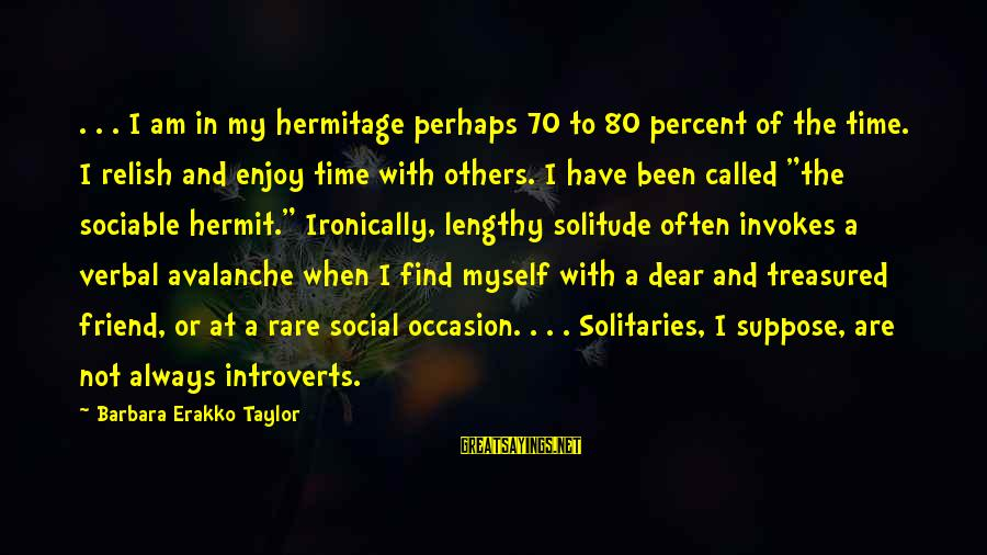 Rare Occasion Sayings By Barbara Erakko Taylor: . . . I am in my hermitage perhaps 70 to 80 percent of the