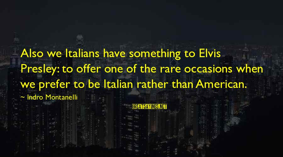 Rare Occasion Sayings By Indro Montanelli: Also we Italians have something to Elvis Presley: to offer one of the rare occasions