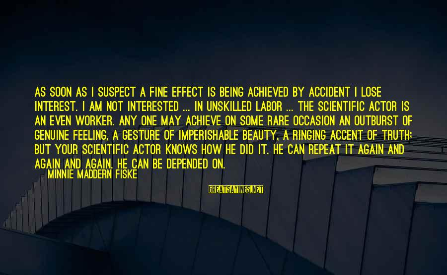 Rare Occasion Sayings By Minnie Maddern Fiske: As soon as I suspect a fine effect is being achieved by accident I lose