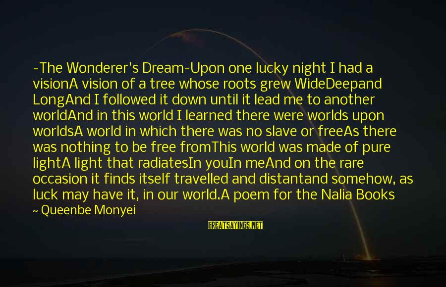 Rare Occasion Sayings By Queenbe Monyei: -The Wonderer's Dream-Upon one lucky night I had a visionA vision of a tree whose