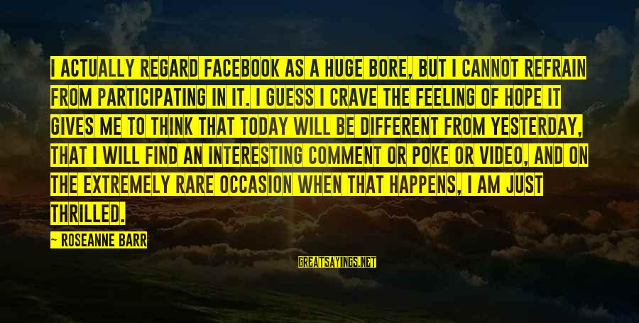 Rare Occasion Sayings By Roseanne Barr: I actually regard Facebook as a huge bore, but I cannot refrain from participating in