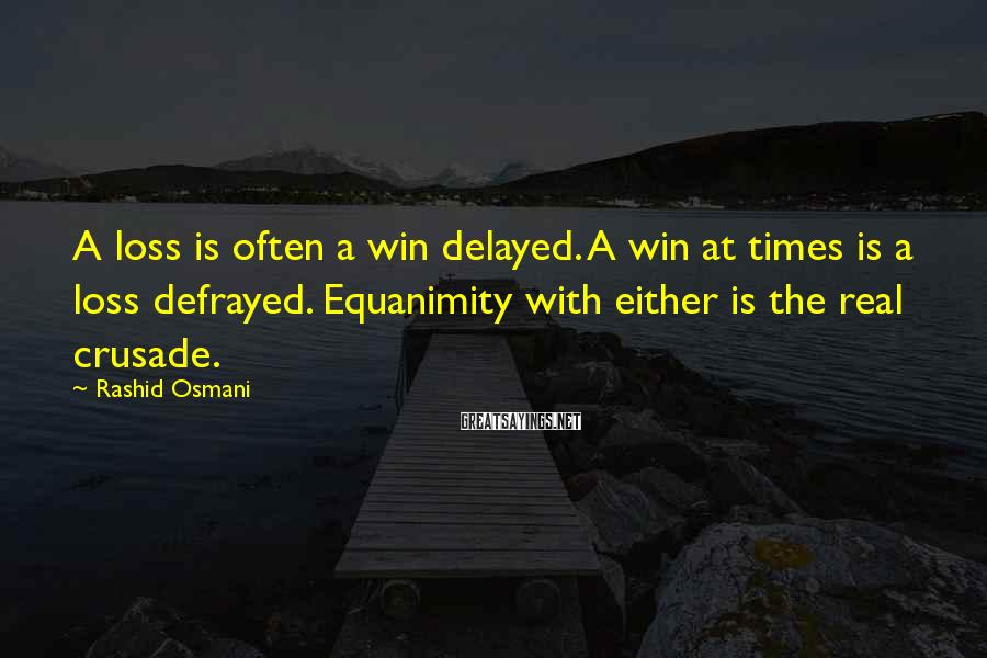 Rashid Osmani Sayings: A loss is often a win delayed. A win at times is a loss defrayed.