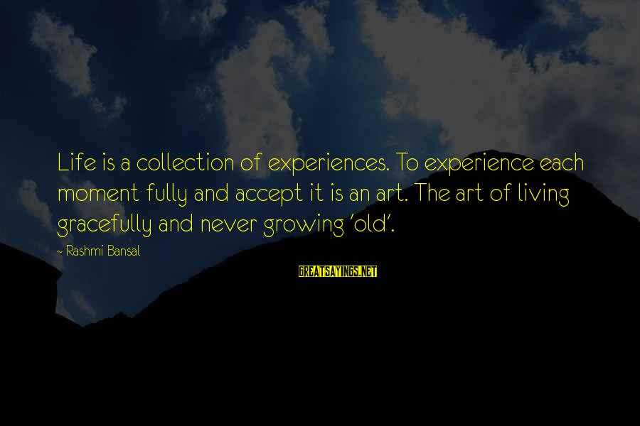 Rashmi Sayings By Rashmi Bansal: Life is a collection of experiences. To experience each moment fully and accept it is
