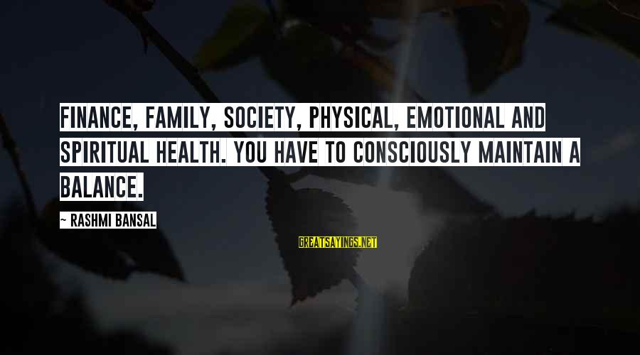 Rashmi Sayings By Rashmi Bansal: finance, family, society, physical, emotional and spiritual health. You have to consciously maintain a balance.