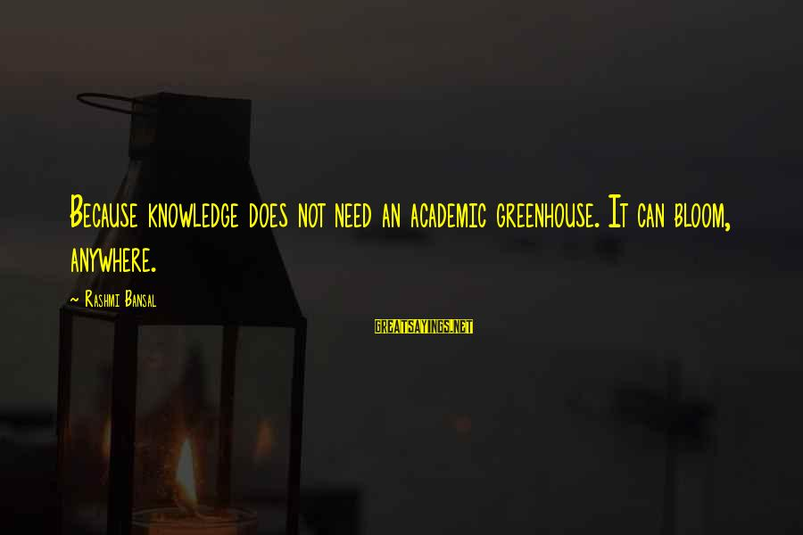 Rashmi Sayings By Rashmi Bansal: Because knowledge does not need an academic greenhouse. It can bloom, anywhere.