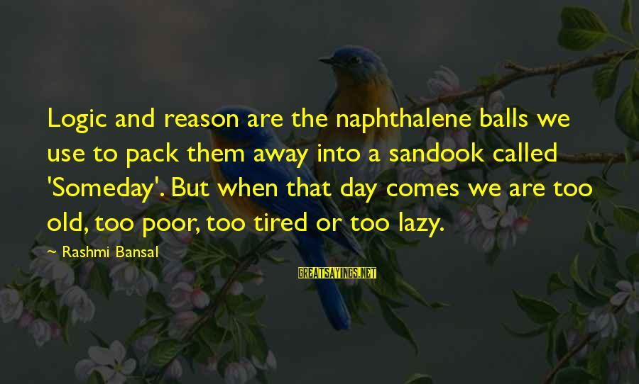 Rashmi Sayings By Rashmi Bansal: Logic and reason are the naphthalene balls we use to pack them away into a