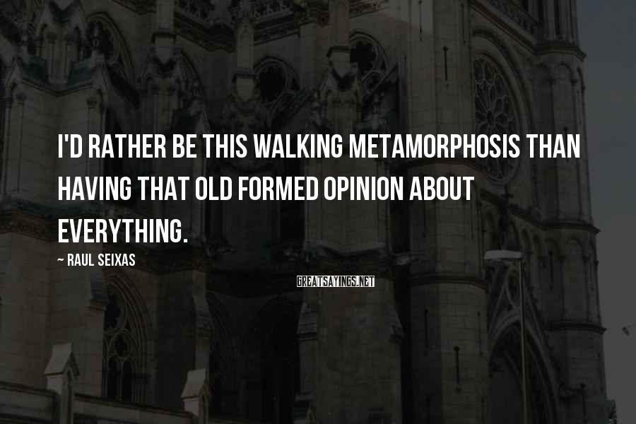 Raul Seixas Sayings: I'd rather be this walking metamorphosis than having that old formed opinion about everything.