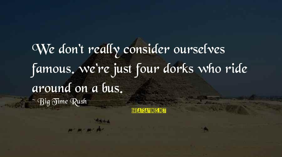 Raul Tejada Sayings By Big Time Rush: We don't really consider ourselves famous. we're just four dorks who ride around on a