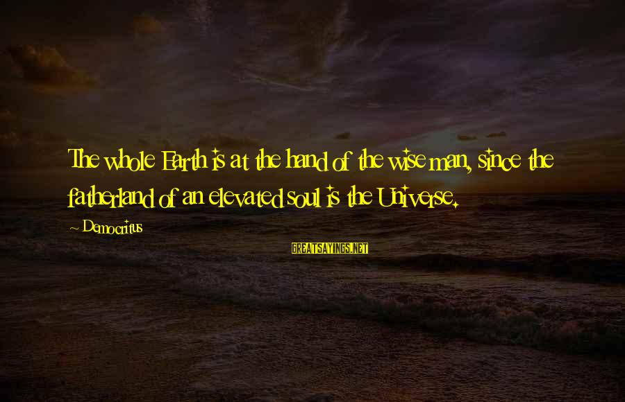 Raul Tejada Sayings By Democritus: The whole Earth is at the hand of the wise man, since the fatherland of