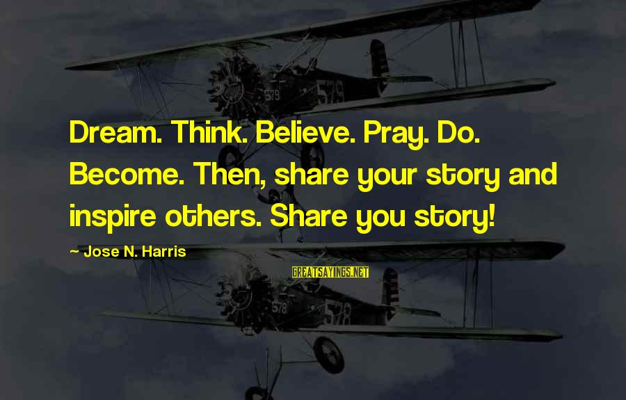 Raul Tejada Sayings By Jose N. Harris: Dream. Think. Believe. Pray. Do. Become. Then, share your story and inspire others. Share you