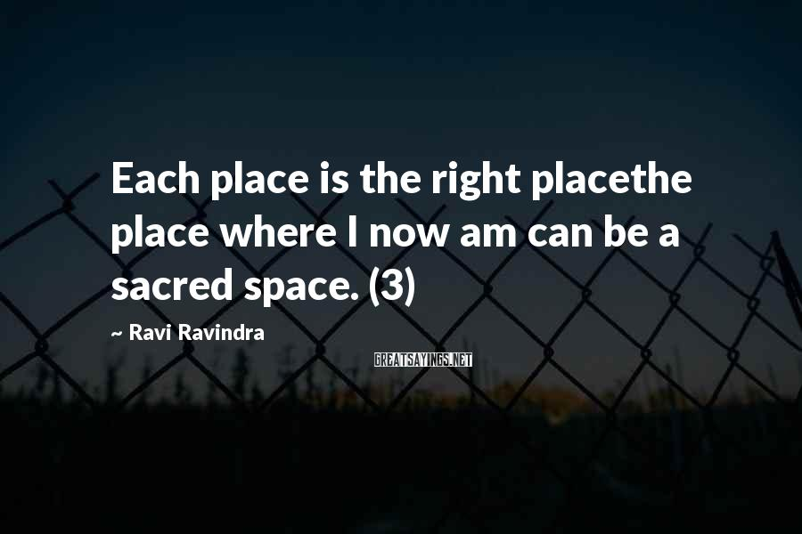 Ravi Ravindra Sayings: Each place is the right placethe place where I now am can be a sacred
