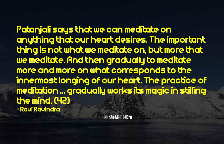 Ravi Ravindra Sayings: Patanjali says that we can meditate on anything that our heart desires. The important thing
