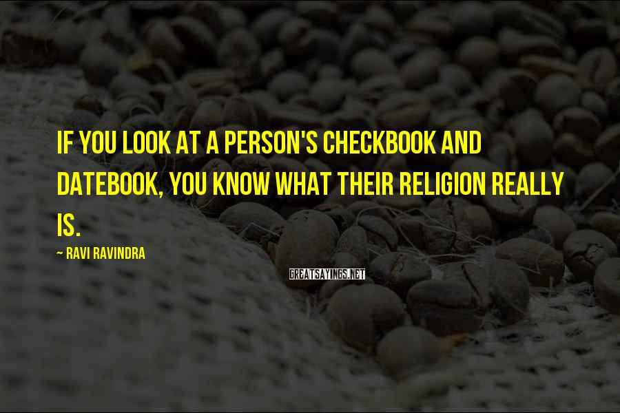 Ravi Ravindra Sayings: If you look at a person's checkbook and datebook, you know what their religion really