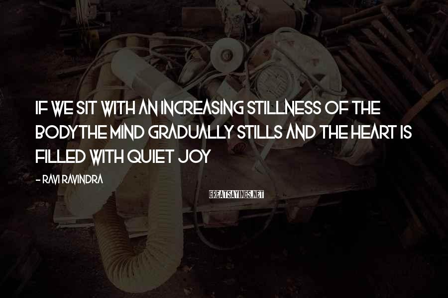 Ravi Ravindra Sayings: If We Sit With An Increasing Stillness Of The BodyThe Mind Gradually Stills And The