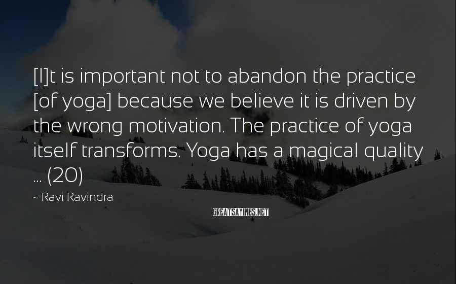 Ravi Ravindra Sayings: [I]t is important not to abandon the practice [of yoga] because we believe it is