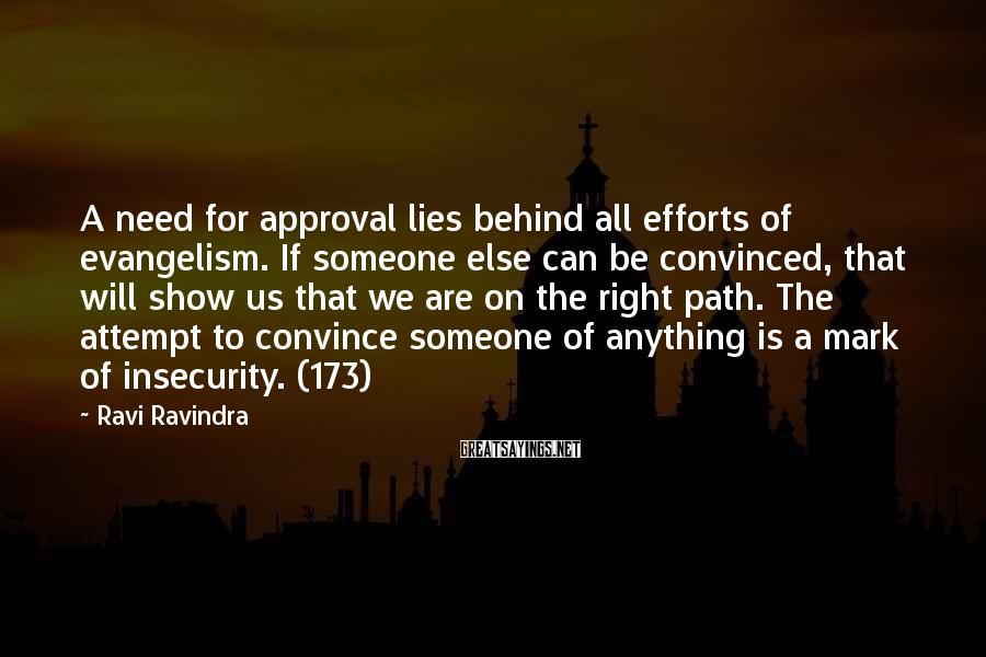 Ravi Ravindra Sayings: A need for approval lies behind all efforts of evangelism. If someone else can be
