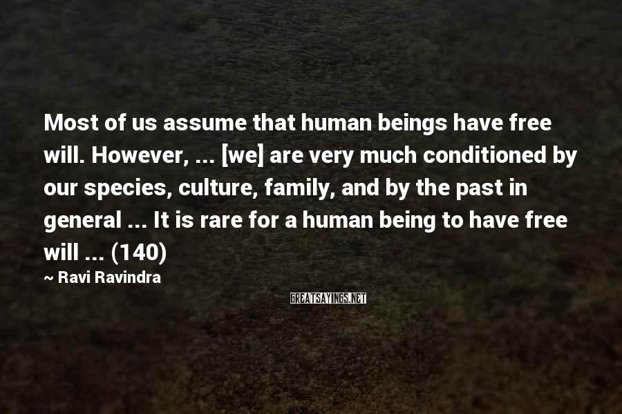 Ravi Ravindra Sayings: Most of us assume that human beings have free will. However, ... [we] are very