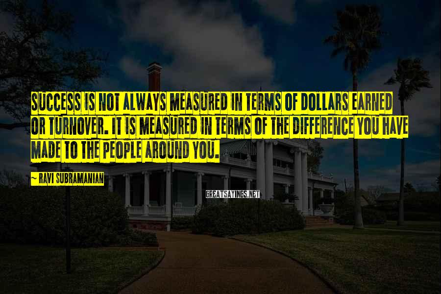 Ravi Subramanian Sayings: success is not always measured in terms of dollars earned or turnover. It is measured