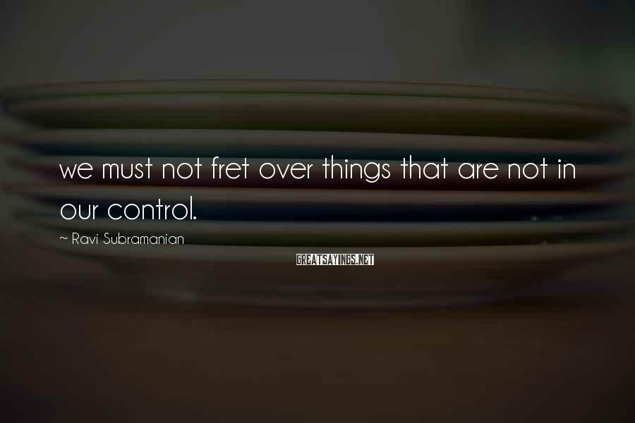Ravi Subramanian Sayings: we must not fret over things that are not in our control.