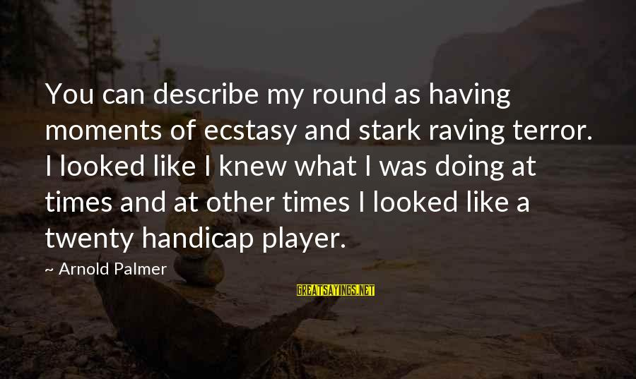Raving Sayings By Arnold Palmer: You can describe my round as having moments of ecstasy and stark raving terror. I