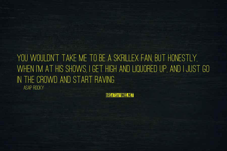 Raving Sayings By ASAP Rocky: You wouldn't take me to be a Skrillex fan, but honestly, when I'm at his