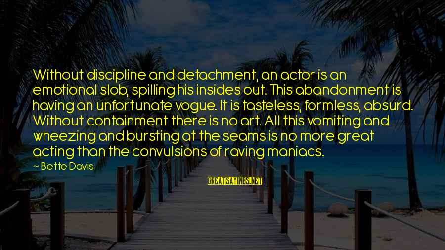 Raving Sayings By Bette Davis: Without discipline and detachment, an actor is an emotional slob, spilling his insides out. This
