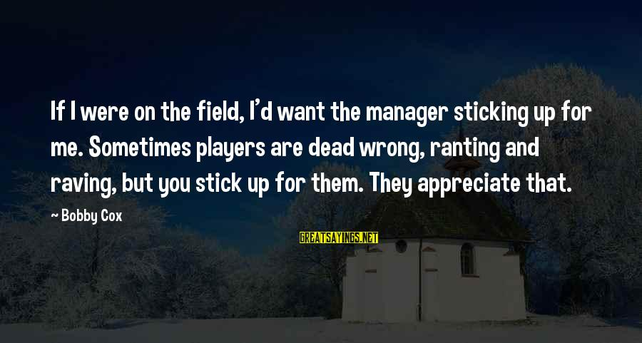 Raving Sayings By Bobby Cox: If I were on the field, I'd want the manager sticking up for me. Sometimes