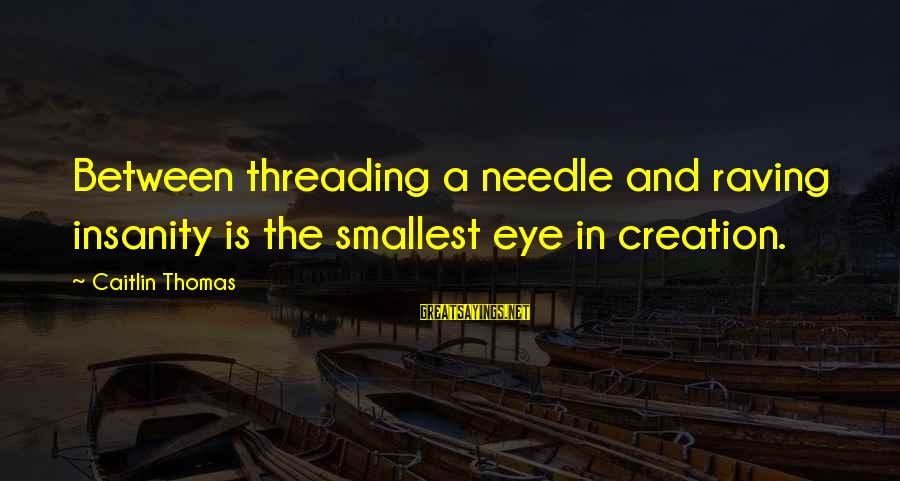 Raving Sayings By Caitlin Thomas: Between threading a needle and raving insanity is the smallest eye in creation.