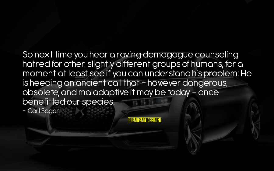 Raving Sayings By Carl Sagan: So next time you hear a raving demagogue counseling hatred for other, slightly different groups