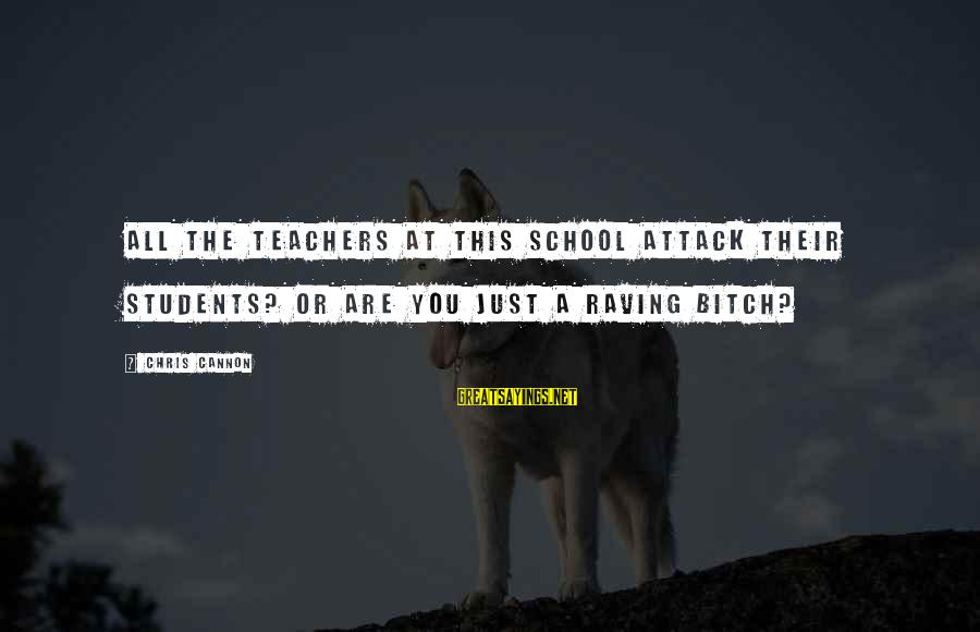 Raving Sayings By Chris Cannon: all the teachers at this school attack their students? Or are you just a raving