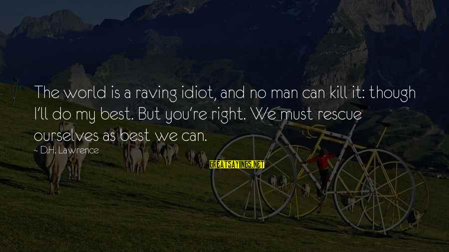 Raving Sayings By D.H. Lawrence: The world is a raving idiot, and no man can kill it: though I'll do