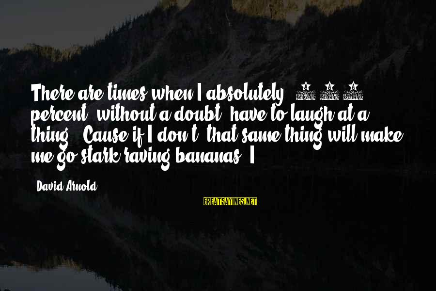Raving Sayings By David Arnold: There are times when I absolutely, 110 percent, without a doubt, have to laugh at