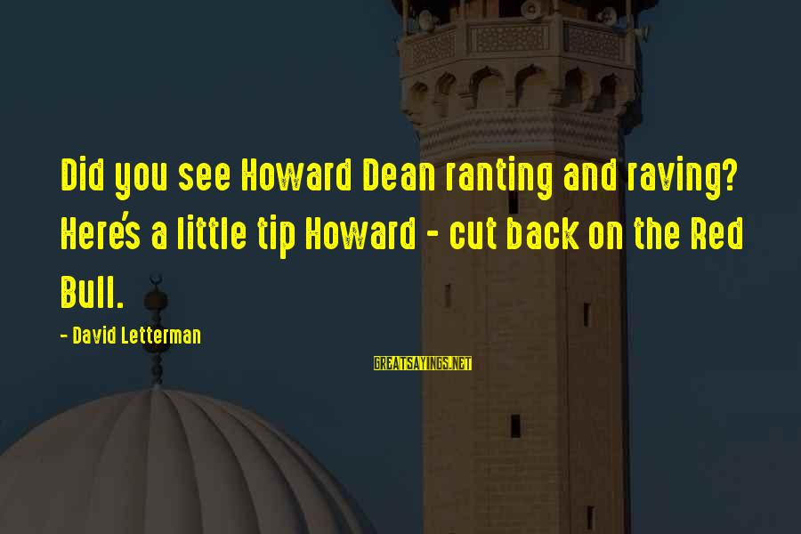 Raving Sayings By David Letterman: Did you see Howard Dean ranting and raving? Here's a little tip Howard - cut